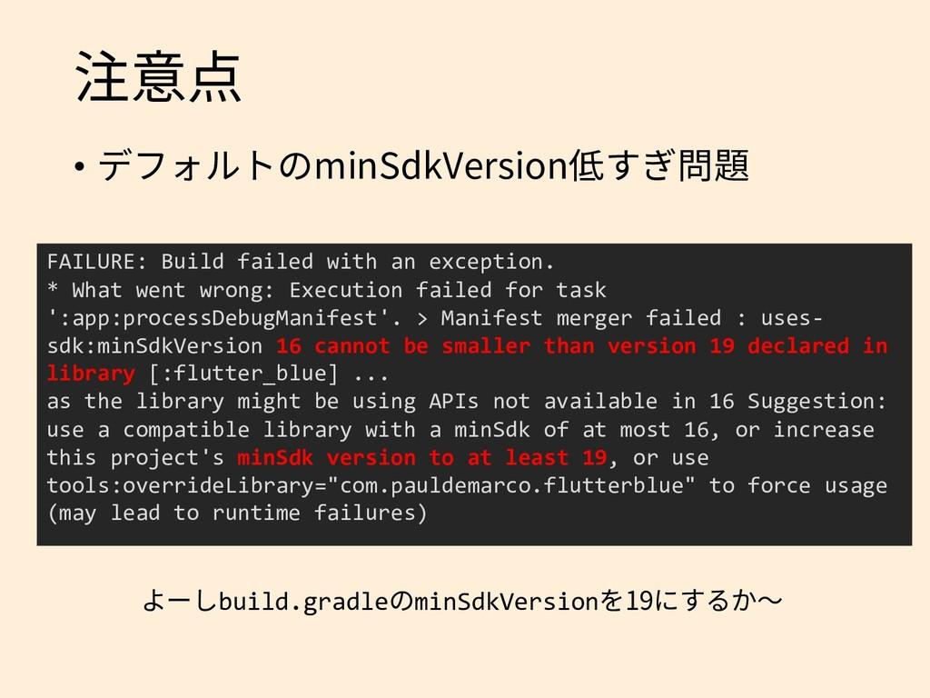 注意点 • デフォルトのminSdkVersion低すぎ問題 FAILURE: Build f...