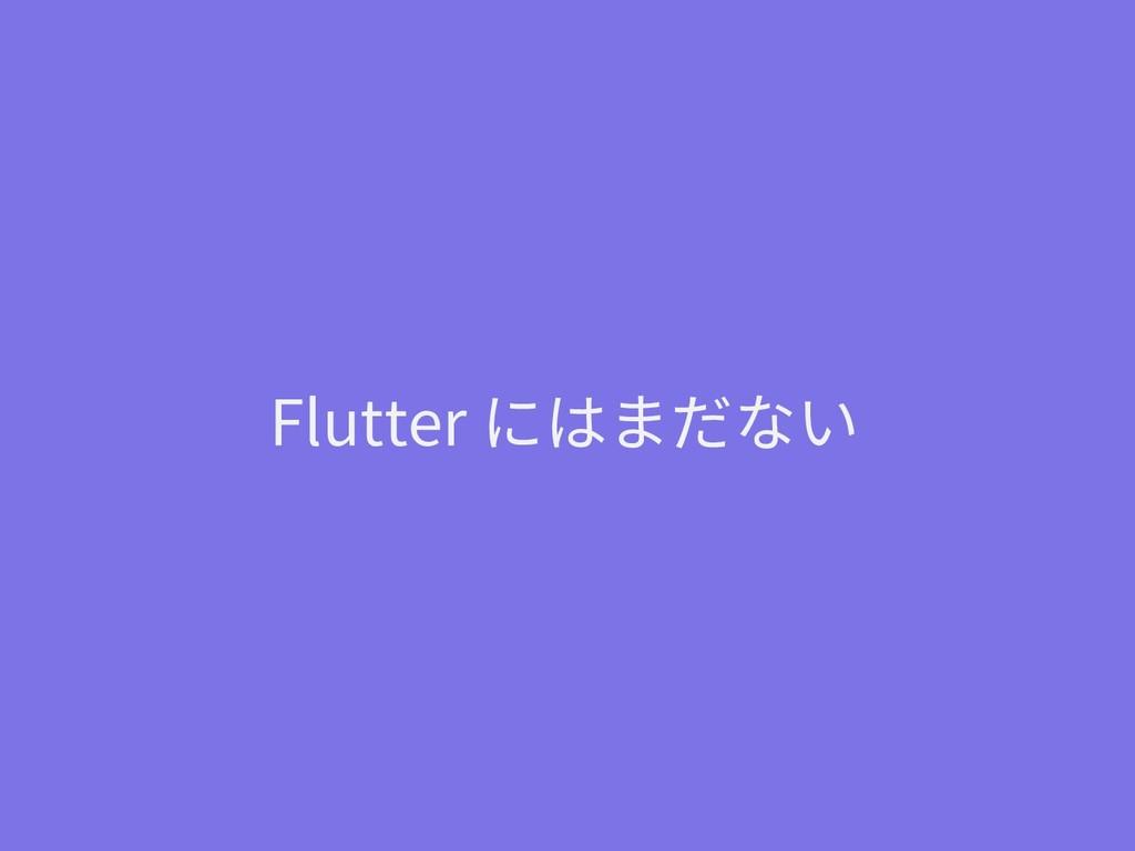 Flutter にはまだない