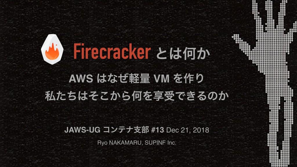 Firecracker ͱԿ͔ AWS ͳͥܰྔ VM Λ࡞Γ ࢲ͔ͨͪͦ͜ΒԿΛڗडͰ...