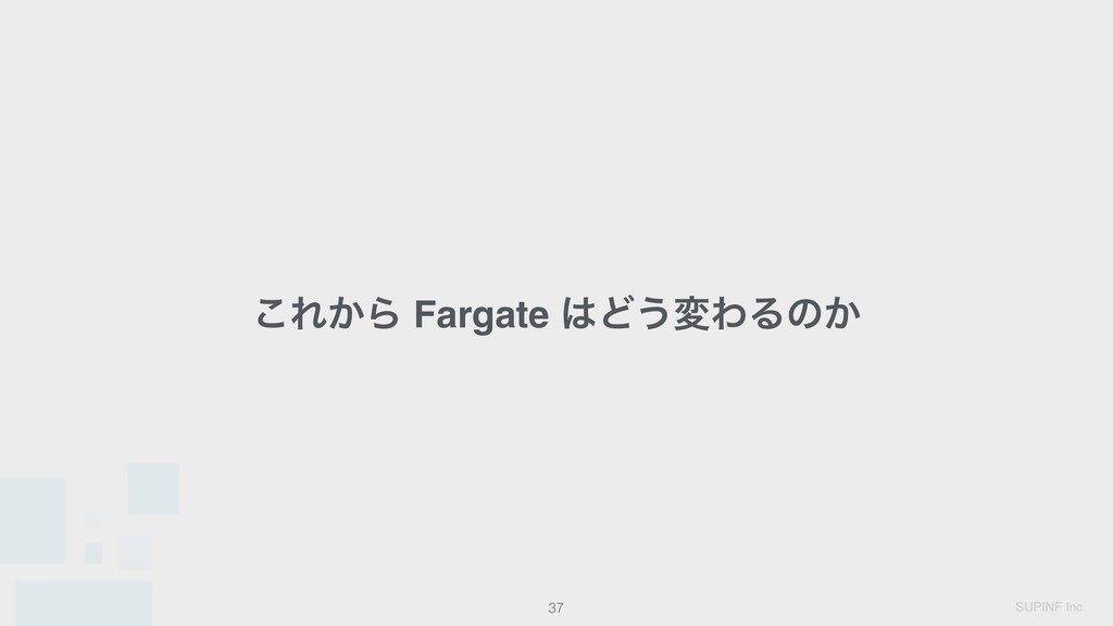 SUPINF Inc 37 ͜Ε͔Β Fargate Ͳ͏มΘΔͷ͔
