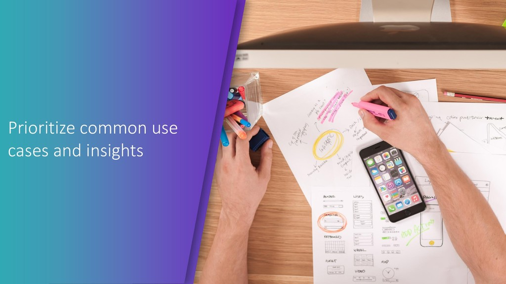 Prioritize common use cases and insights