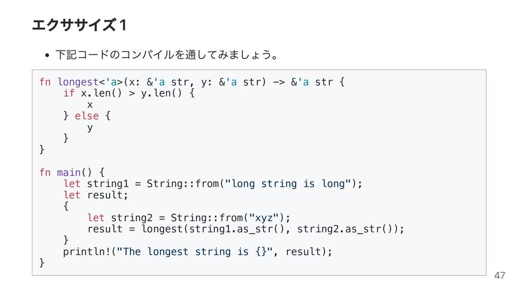 エクササイズ 1 下記コードのコンパイルを通してみましょう。 fn longest<'a>(x...