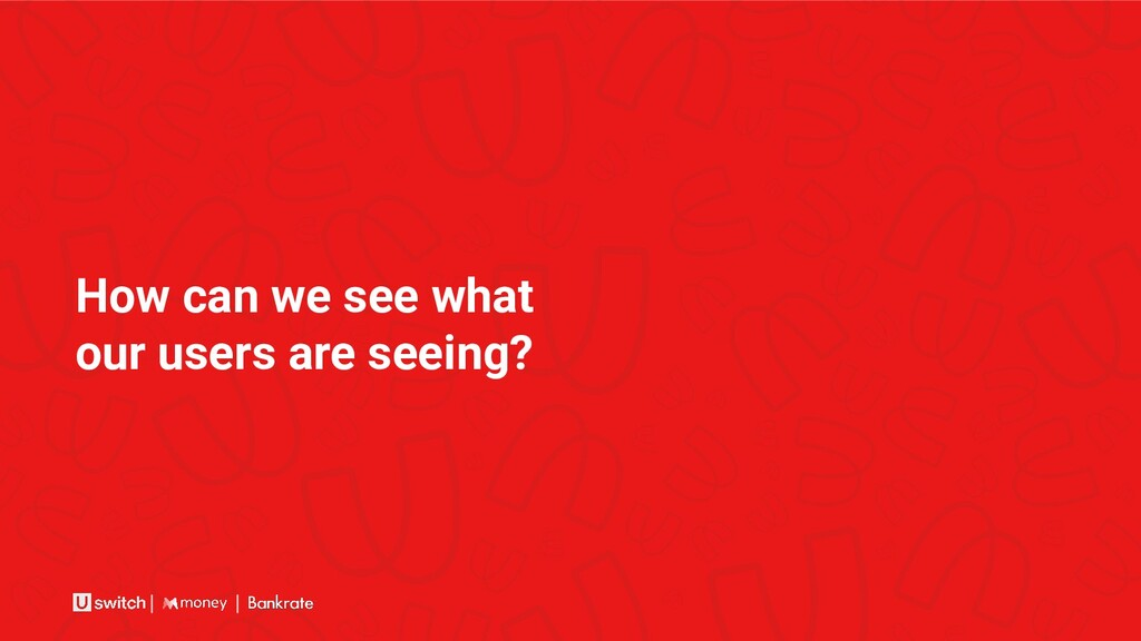 How can we see what our users are seeing?