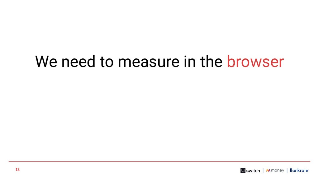 13 We need to measure in the browser