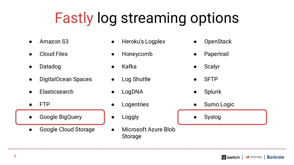 7 Fastly log streaming options ● Amazon S3 ● He...
