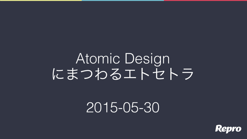 Atomic Design ʹ·ͭΘΔΤτητϥ 2015-05-30