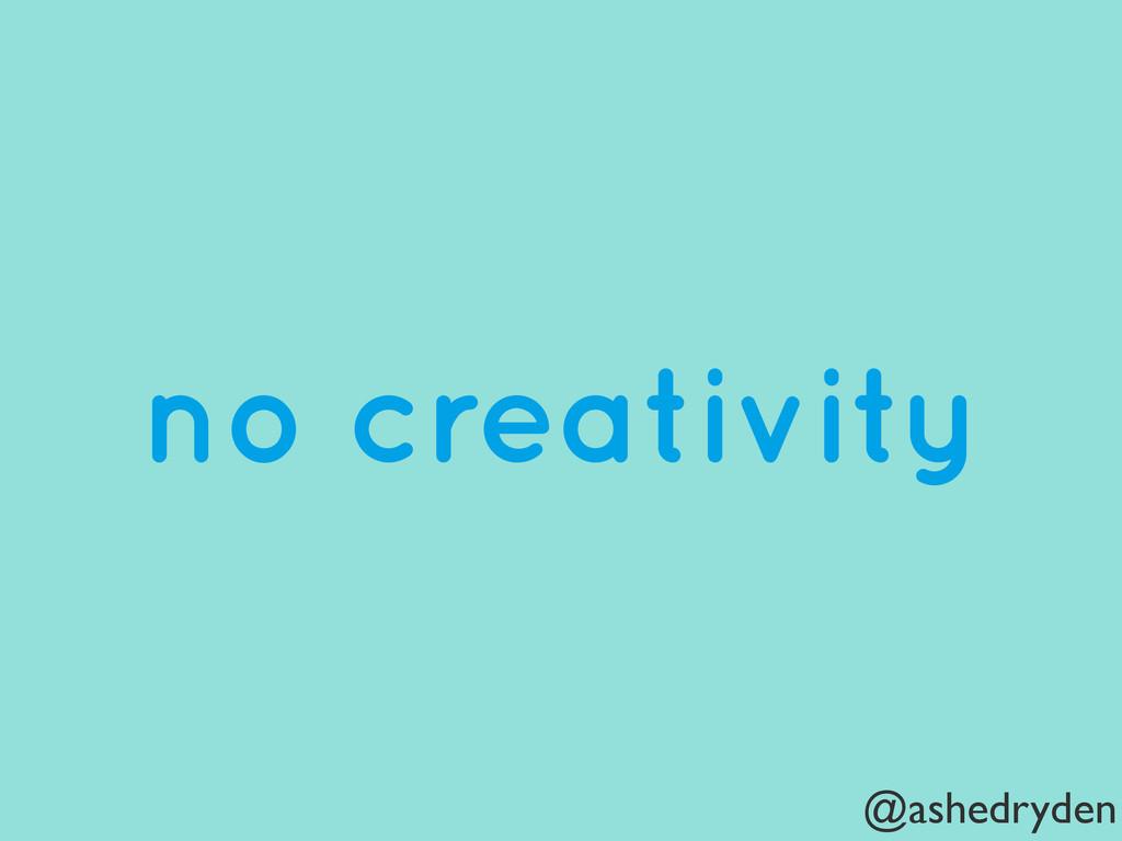 @ashedryden no creativity