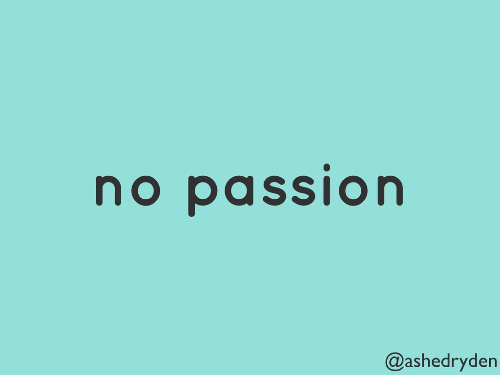 @ashedryden no passion