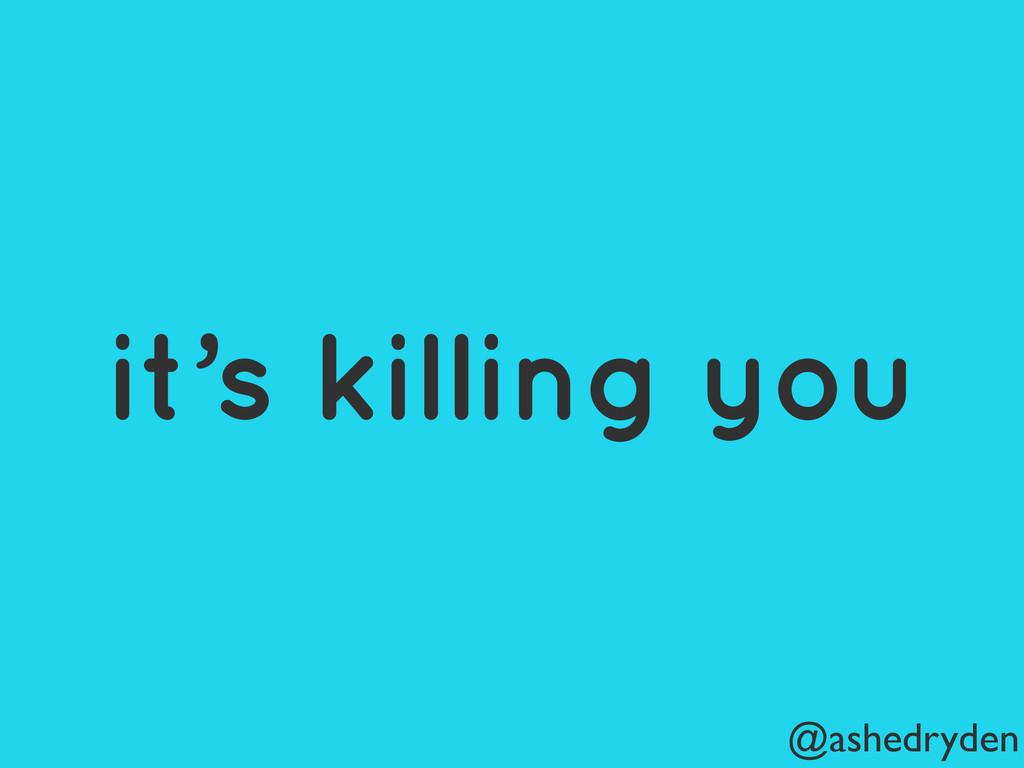 @ashedryden it's killing you