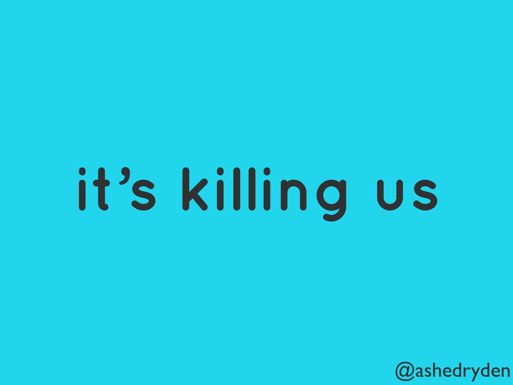 @ashedryden it's killing us