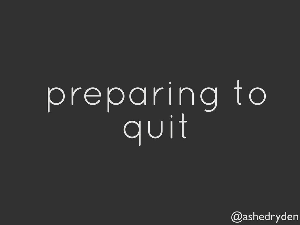 @ashedryden preparing to quit