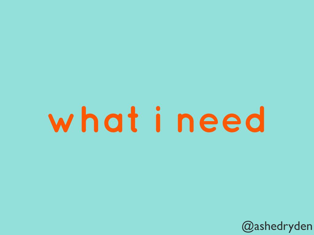 @ashedryden what i need