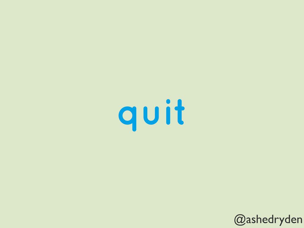 @ashedryden quit