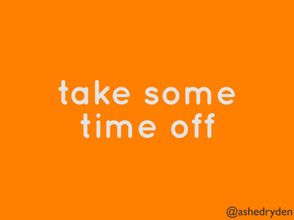 @ashedryden take some time off