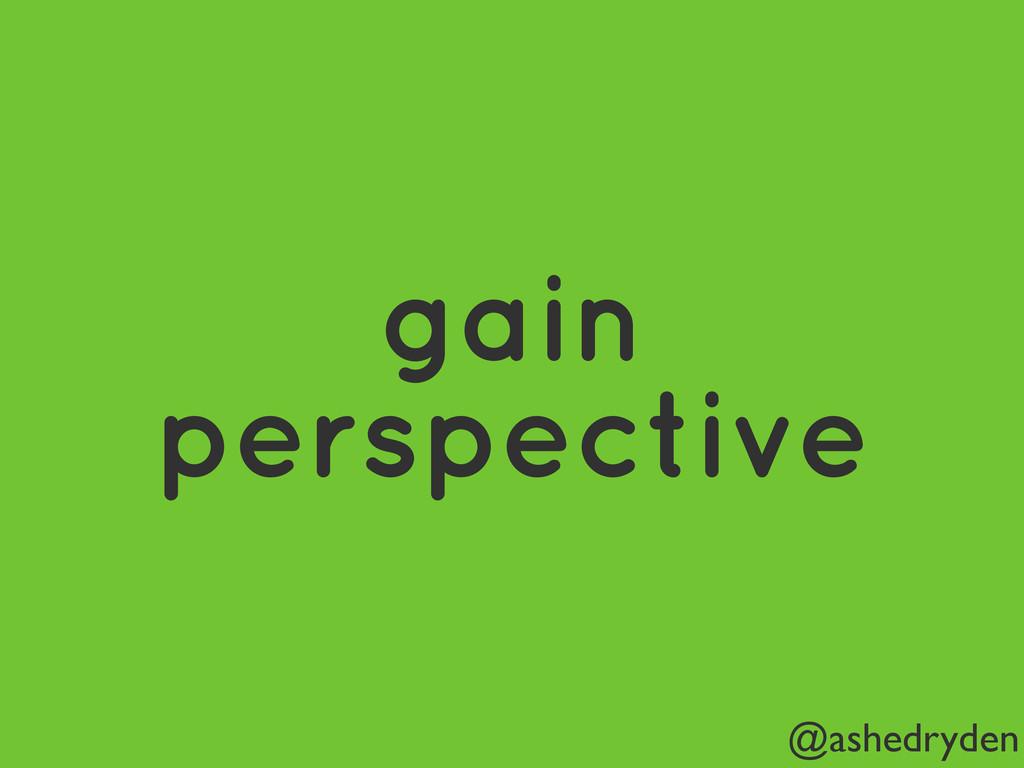 @ashedryden gain perspective