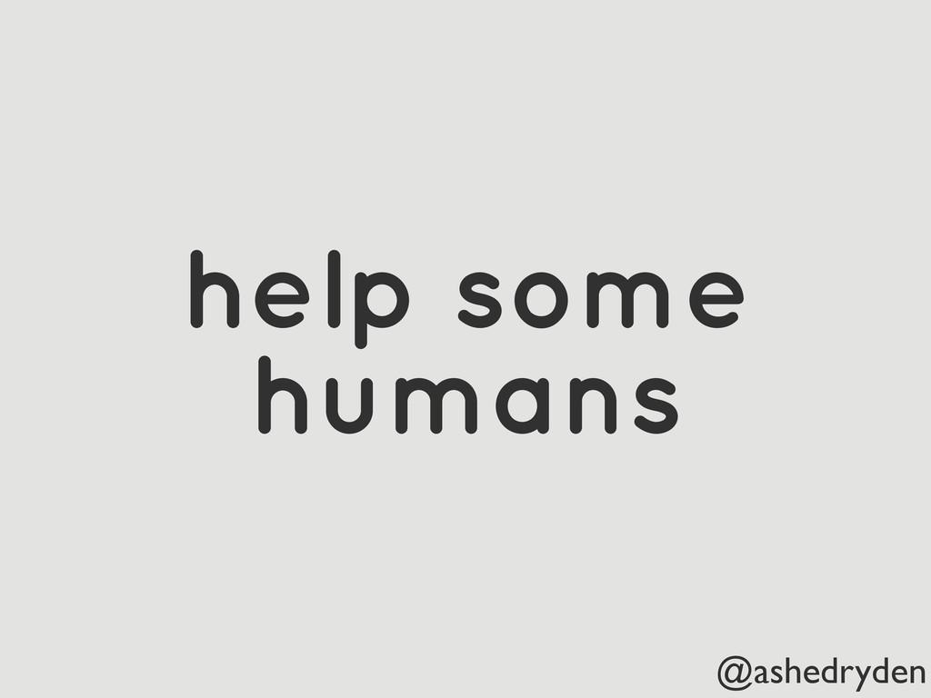 @ashedryden help some humans