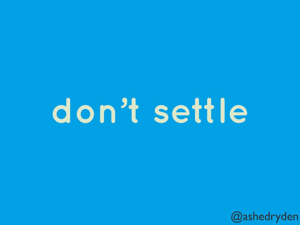 @ashedryden don't settle