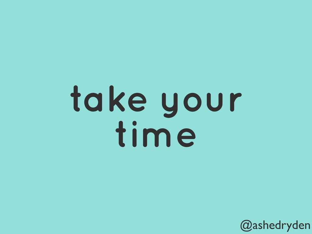 @ashedryden take your time