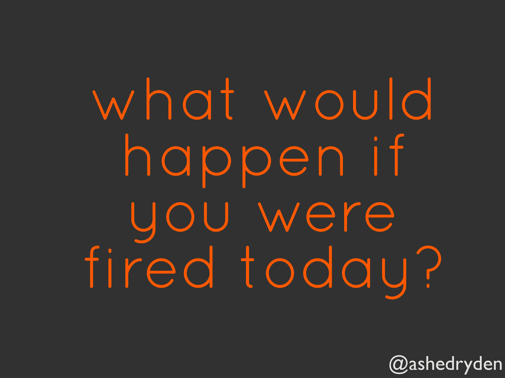 @ashedryden what would happen if you were fired...
