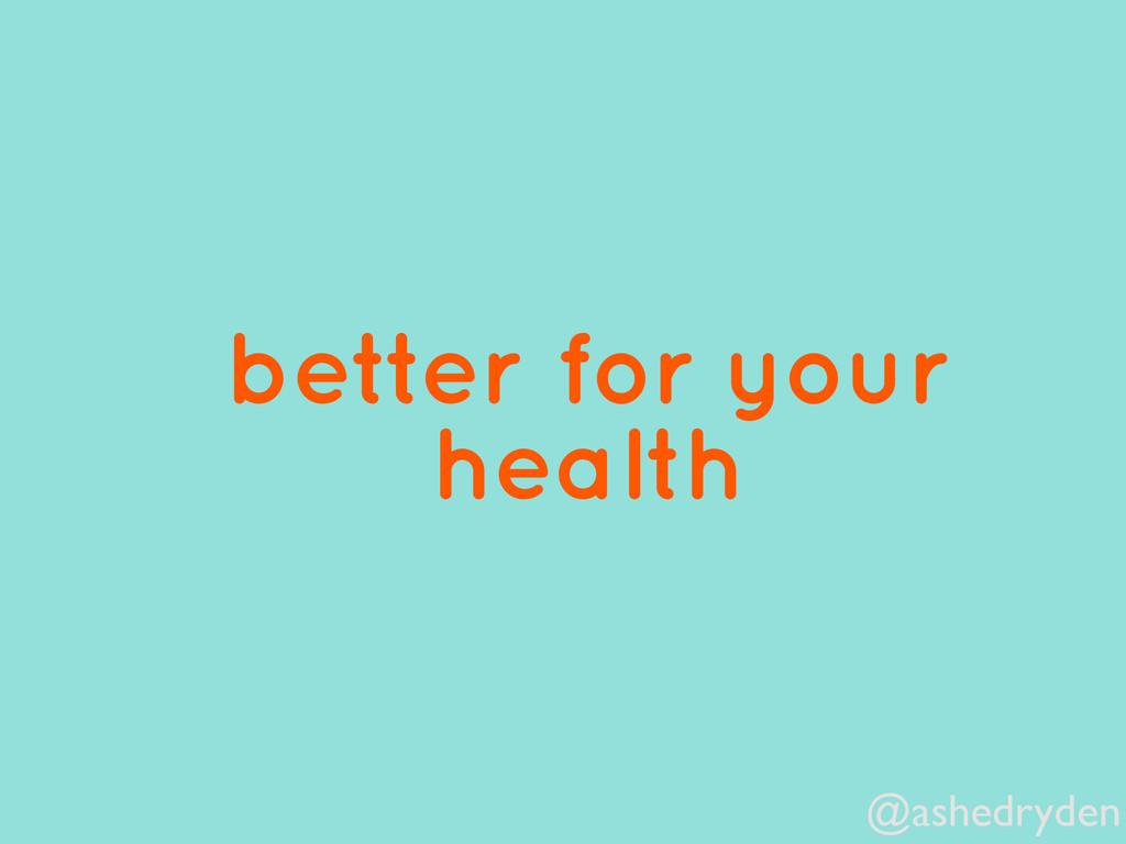 @ashedryden better for your health