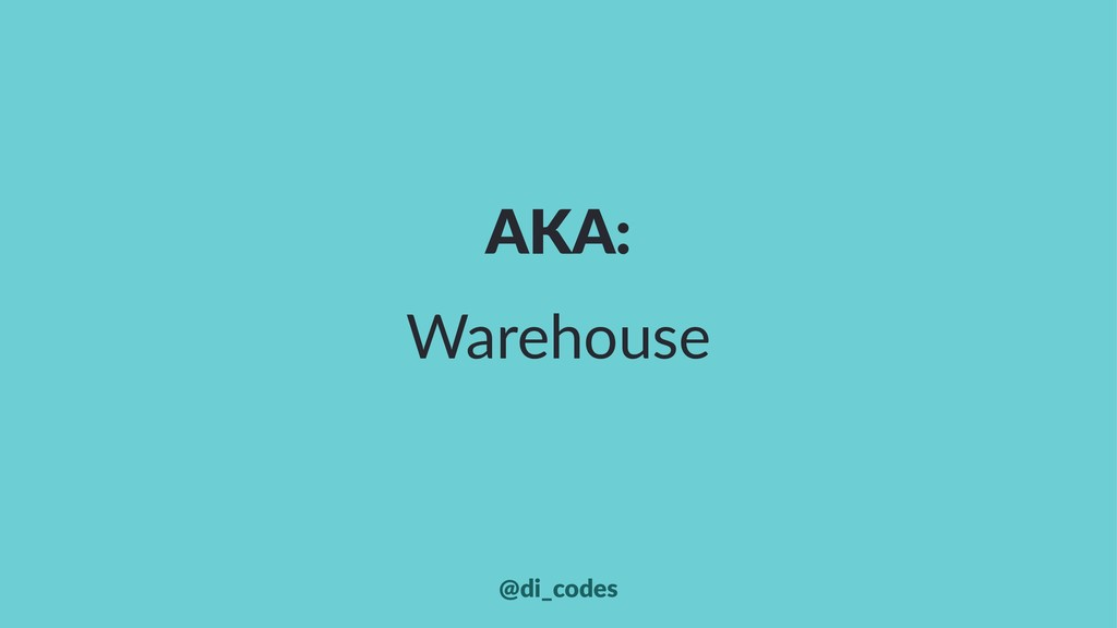 AKA: Warehouse @di_codes