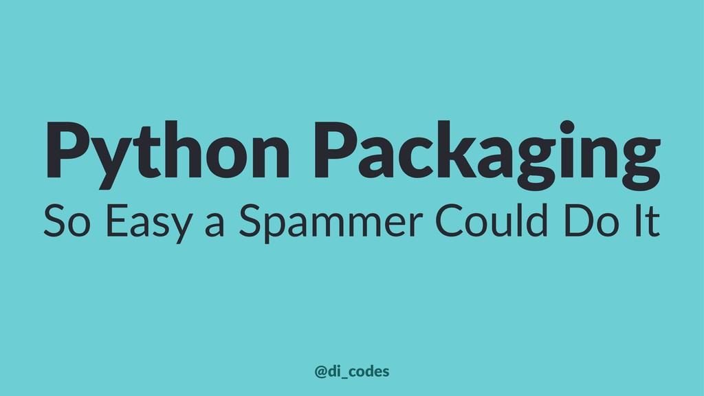 Python Packaging So Easy a Spammer Could Do It ...