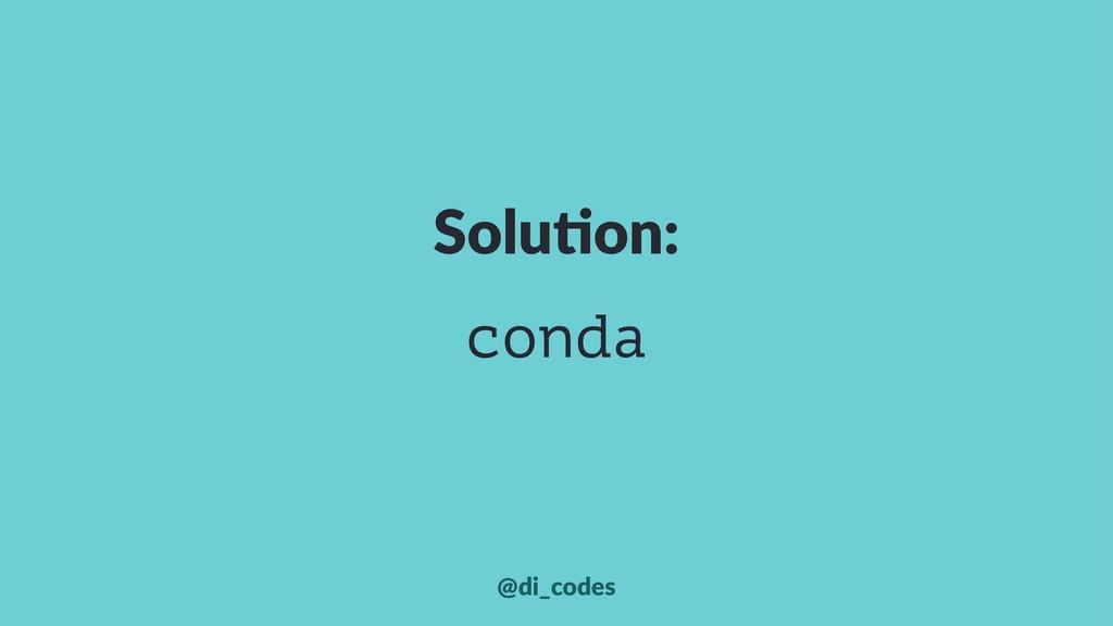 Solu%on: conda @di_codes