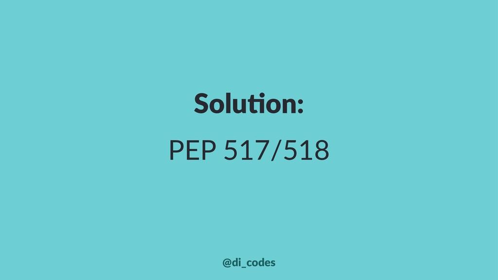 Solu%on: PEP 517/518 @di_codes