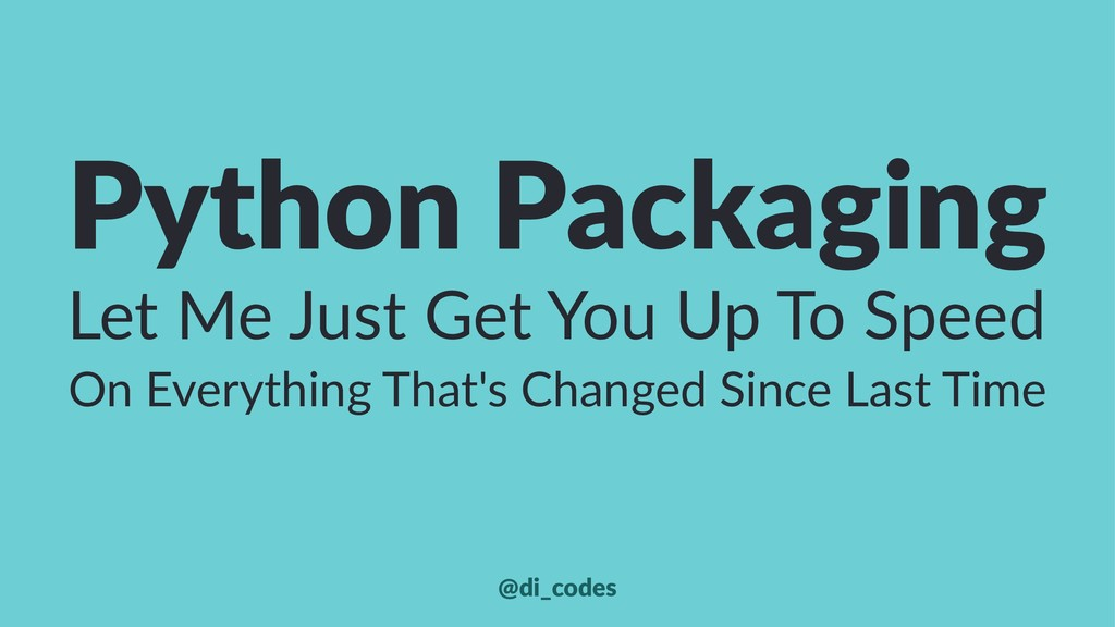 Python Packaging Let Me Just Get You Up To Spee...