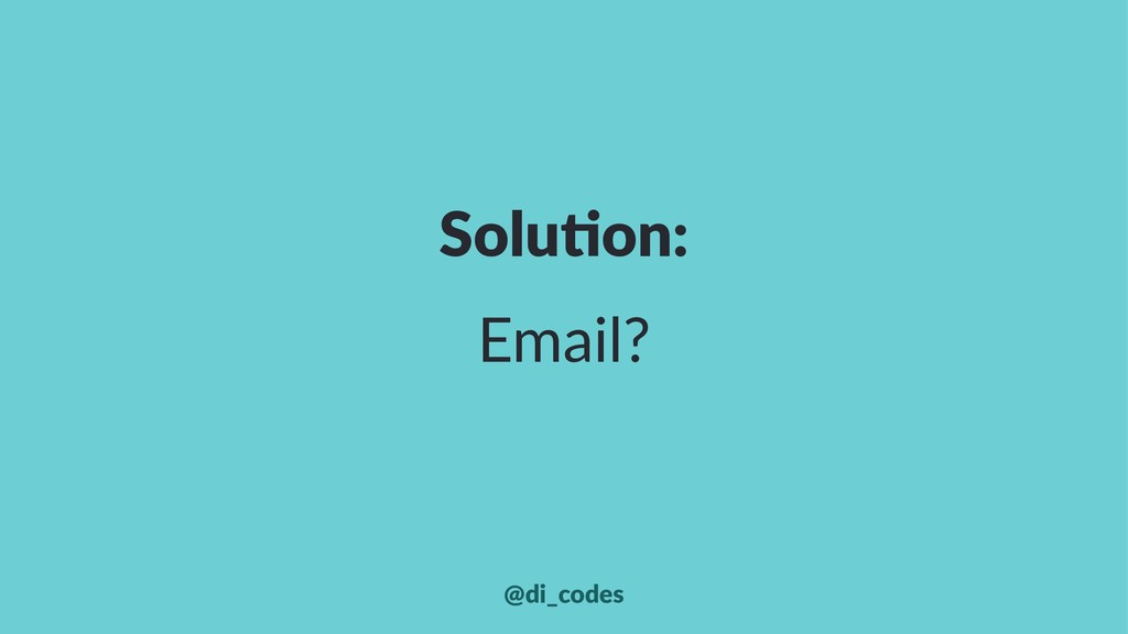 Solu%on: Email? @di_codes