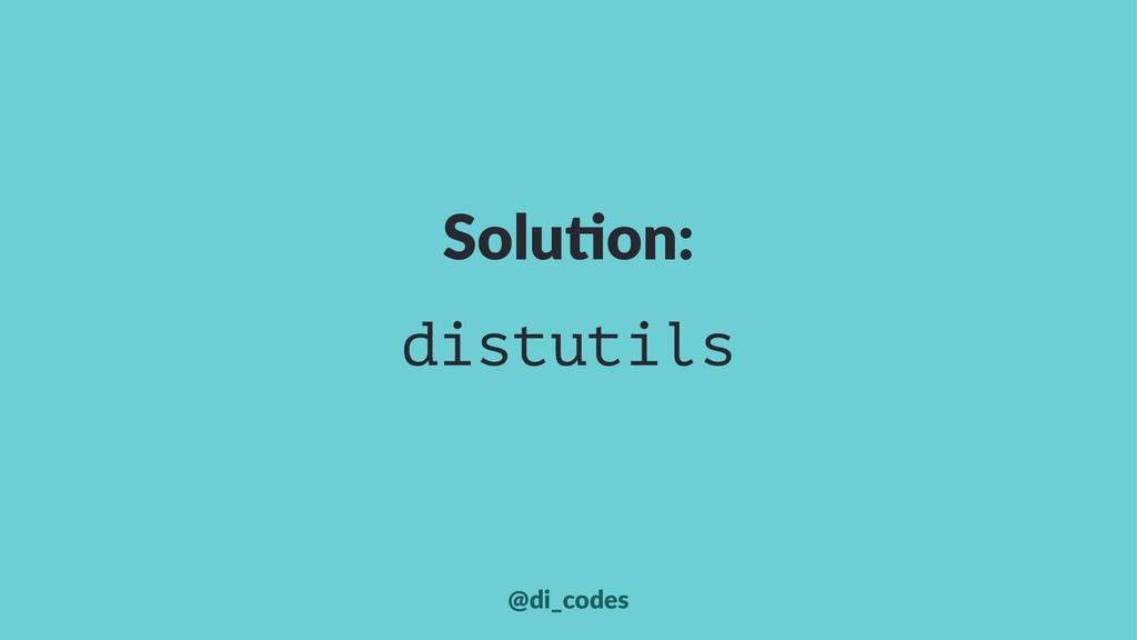 Solu%on: distutils @di_codes