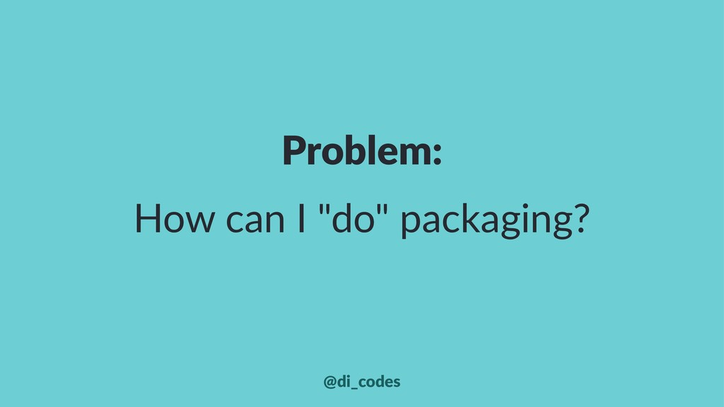 """Problem: How can I """"do"""" packaging? @di_codes"""