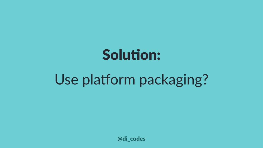 Solu%on: Use pla(orm packaging? @di_codes