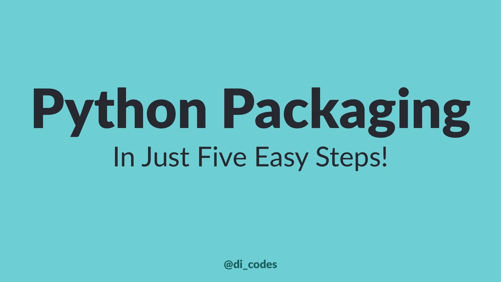Python Packaging In Just Five Easy Steps! @di_c...