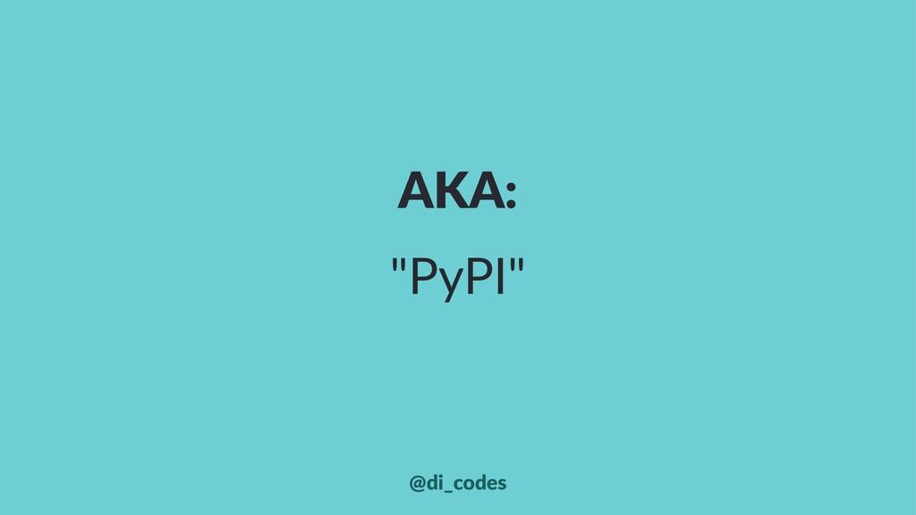 "AKA: ""PyPI"" @di_codes"