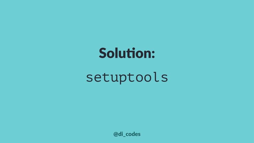 Solu%on: setuptools @di_codes