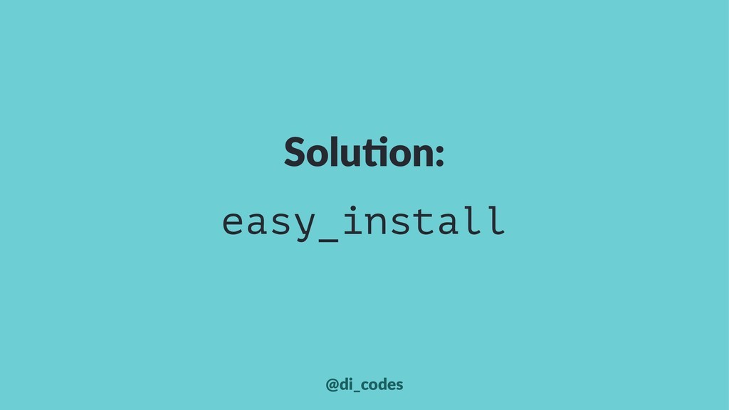 Solu%on: easy_install @di_codes