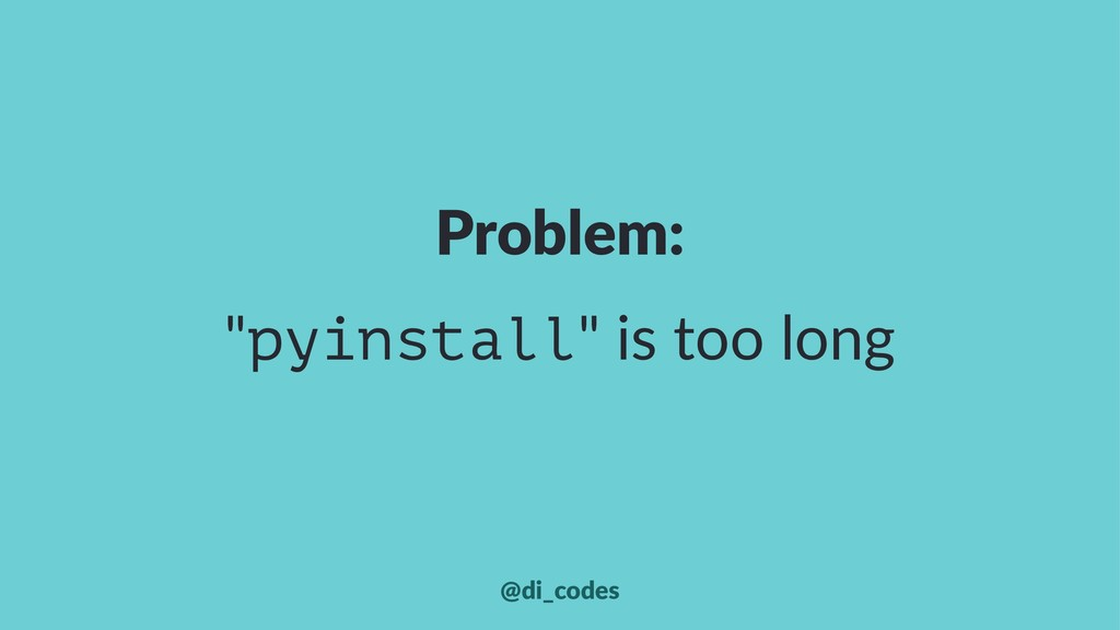 """Problem: """"pyinstall"""" is too long @di_codes"""