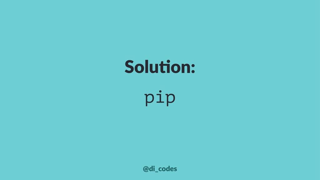 Solu%on: pip @di_codes