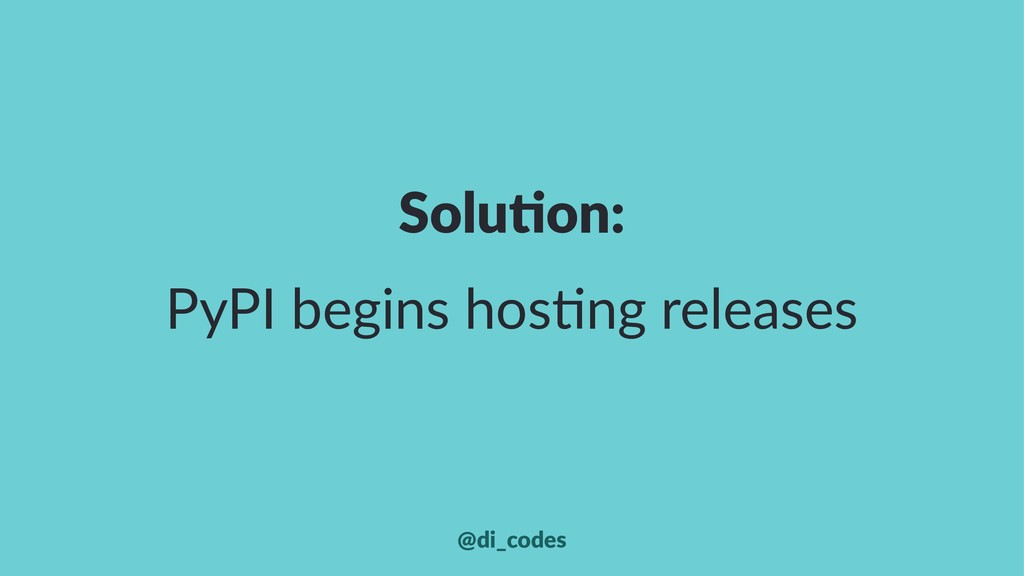 Solu%on: PyPI begins hos-ng releases @di_codes