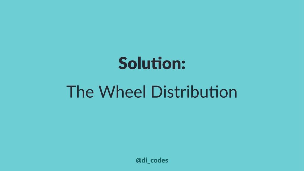 Solu%on: The Wheel Distribu.on @di_codes