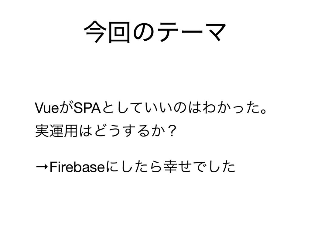 ࠓճͷςʔϚ Vue͕SPAͱ͍͍ͯ͠ͷΘ͔ͬͨɻ ࣮ӡ༻Ͳ͏͢Δ͔ʁ  →Firebas...