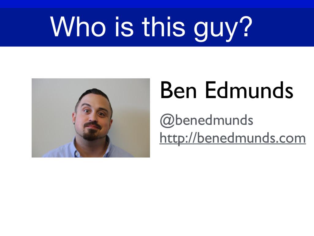 Ben Edmunds @benedmunds http://benedmunds.com W...