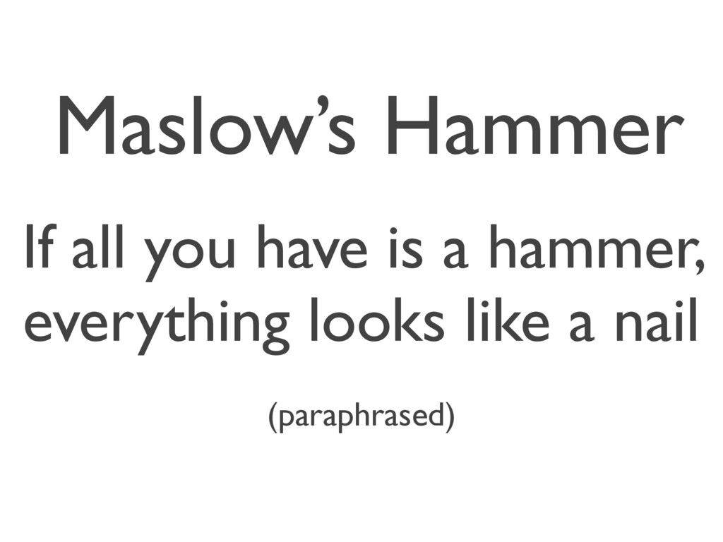 Maslow's Hammer If all you have is a hammer, ev...