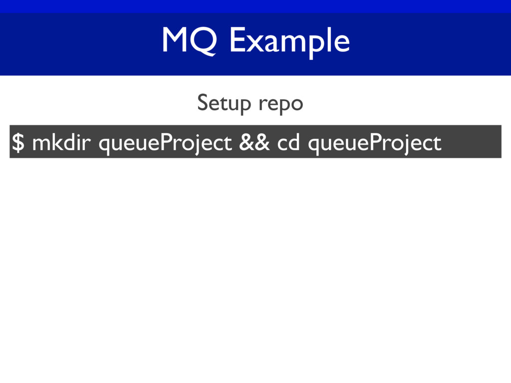 MQ Example Setup repo $ mkdir queueProject && c...