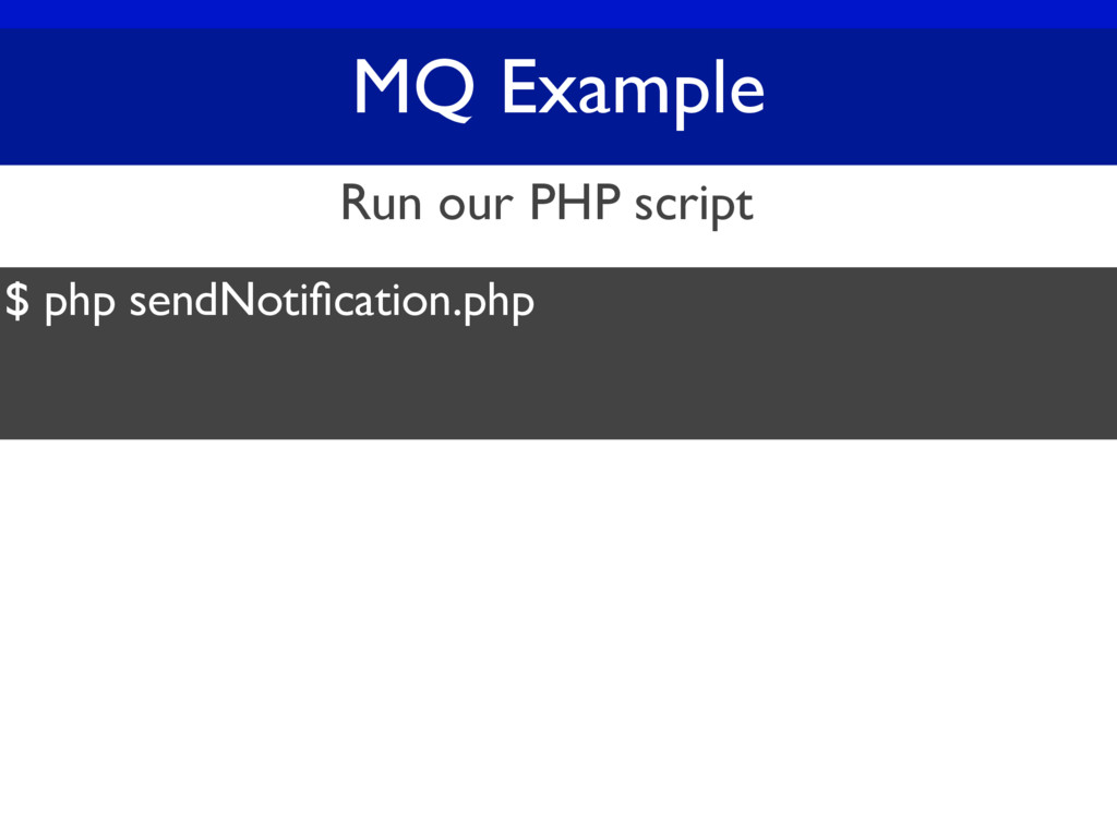 MQ Example $ php sendNotification.php Run our PH...