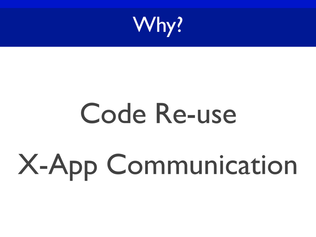 Why? Code Re-use X-App Communication