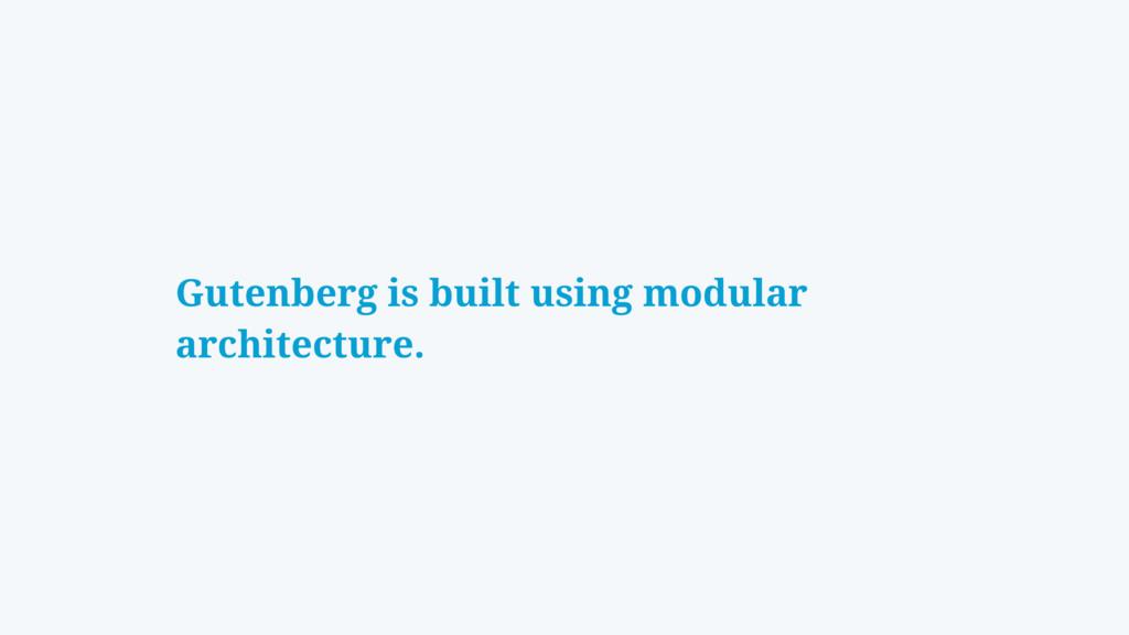Gutenberg is built using modular architecture.