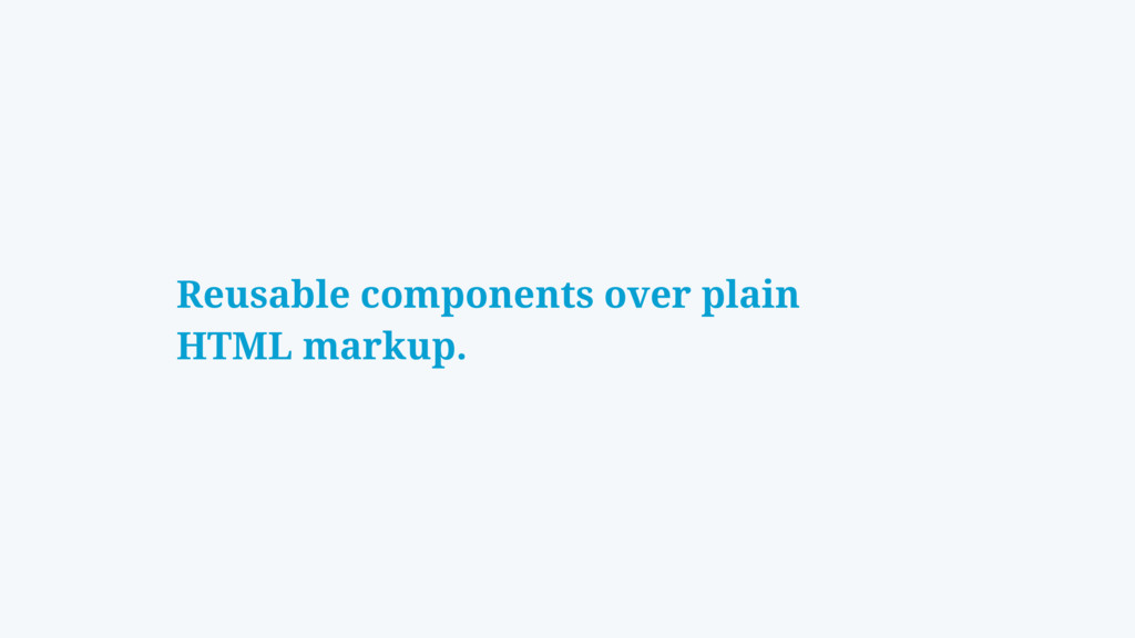 Reusable components over plain HTML markup.