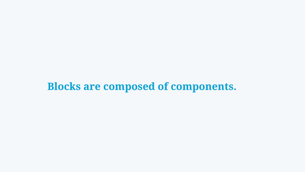 Blocks are composed of components.
